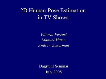 2D Human Pose Estimation in TV Shows Vittorio Ferrari Manuel Marin Andrew Zisserman Dagstuhl Seminar July 2008.