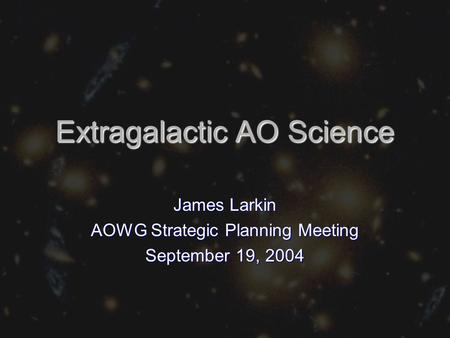 Extragalactic AO Science James Larkin AOWG Strategic Planning Meeting September 19, 2004.