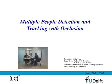 Multiple People Detection and Tracking with Occlusion Presenter: Feifei Huo Supervisor: Dr. Emile A. Hendriks Dr. A. H. J. Stijn Oomes Information and.