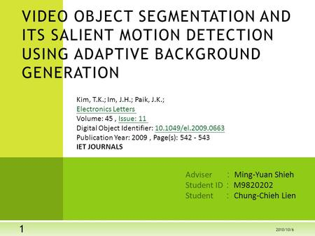 Adviser : Ming-Yuan Shieh Student ID : M9820202 Student : Chung-Chieh Lien VIDEO OBJECT SEGMENTATION AND ITS SALIENT MOTION DETECTION USING ADAPTIVE BACKGROUND.