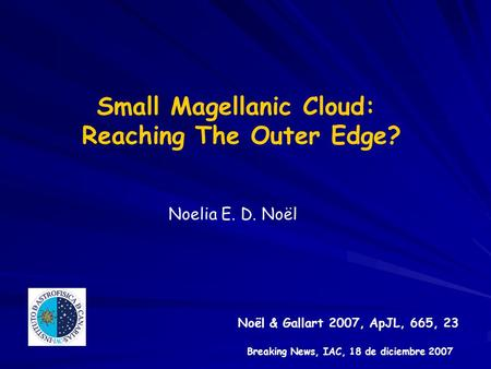 Small Magellanic Cloud: Reaching The Outer Edge? Noelia E. D. Noël Noël & Gallart 2007, ApJL, 665, 23 Breaking News, IAC, 18 de diciembre 2007.