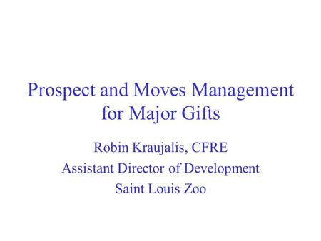 Prospect and Moves Management for Major Gifts Robin Kraujalis, CFRE Assistant Director of Development Saint Louis Zoo.