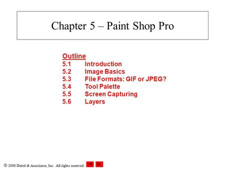  2000 Deitel & Associates, Inc. All rights reserved. Chapter 5 – Paint Shop Pro Outline 5.1Introduction 5.2Image Basics 5.3File Formats: GIF or JPEG?