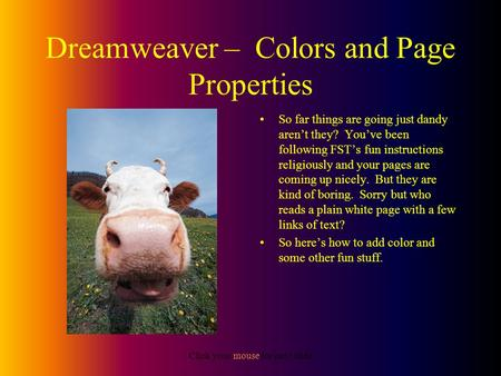 Click your mouse for next slide Dreamweaver – Colors and Page Properties So far things are going just dandy aren't they? You've been following FST's fun.