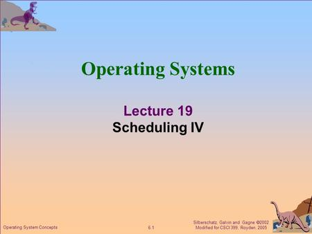 Silberschatz, Galvin and Gagne  2002 Modified for CSCI 399, Royden, 2005 6.1 Operating System Concepts Operating Systems Lecture 19 Scheduling IV.