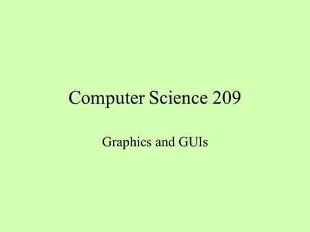 Computer Science 209 Graphics and GUIs. Working with Color The class java.awt.Color includes constants for typical color values and also supports the.