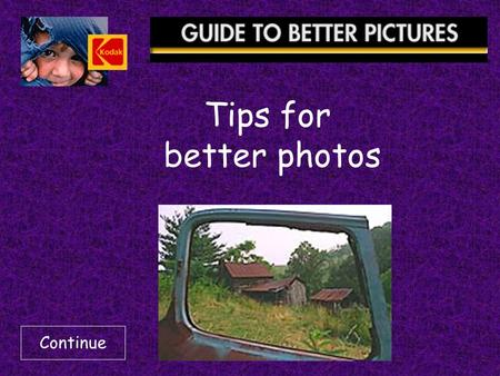 Tips for better photos Continue.  Keep Your Camera Ready  Get Close  Keep People Busy  Use A Simple Background  Place The Subject Off-Center  Include.