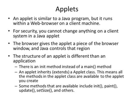 Applets An applet is similar to a Java program, but it runs within a Web-browser on a client machine. For security, you cannot change anything on a client.