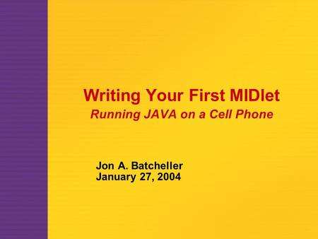 Writing Your First MIDlet Running JAVA on a Cell Phone Jon A. Batcheller January 27, 2004.