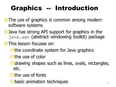 1 Graphics -- Introduction zThe use of graphics is common among modern software systems  Java has strong API support for graphics in the java.awt (abstract.
