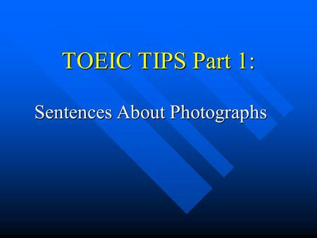 TOEIC TIPS Part 1: Sentences About Photographs. Format This part has 10 photographs This part has 10 photographs You will hear 4 simple sentences that.
