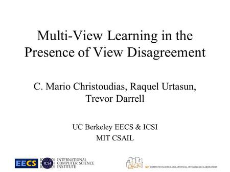 Multi-View Learning in the Presence of View Disagreement C. Mario Christoudias, Raquel Urtasun, Trevor Darrell UC Berkeley EECS & ICSI MIT CSAIL.