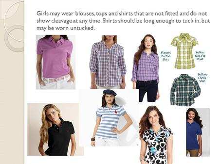 Girls may wear blouses, tops and shirts that are not fitted and do not show cleavage at any time. Shirts should be long enough to tuck in, but may be worn.