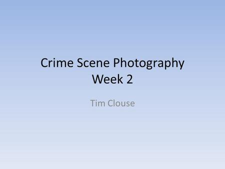 "Crime Scene Photography Week 2 Tim Clouse. Photography Greek for ""phos"" or light ""graphia"" or writing or drawing ""writing with light"" ""drawing with light"""