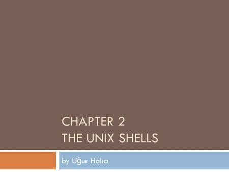 CHAPTER 2 THE UNIX SHELLS by U ğ ur Halıcı. layers in a unix system 1 Users Standard utility programs (shell, editors, compilers, etc.) Standard utility.