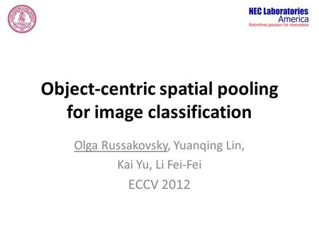 Object-centric spatial pooling for image classification Olga Russakovsky, Yuanqing Lin, Kai Yu, Li Fei-Fei ECCV 2012.