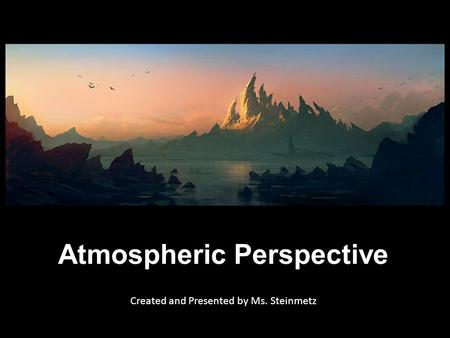 Atmospheric Perspective Created and Presented by Ms. Steinmetz.