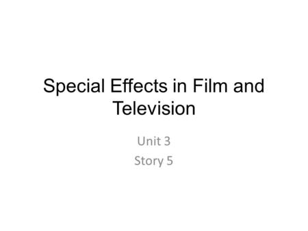 Special Effects in Film and Television Unit 3 Story 5.