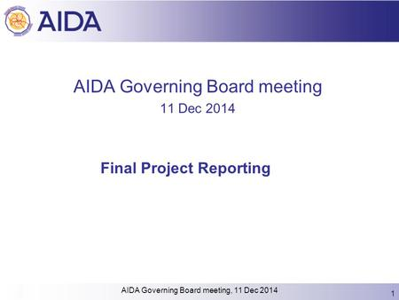 AIDA Governing Board meeting 11 Dec 2014 Final Project Reporting 1 AIDA Governing Board meeting, 11 Dec 2014.