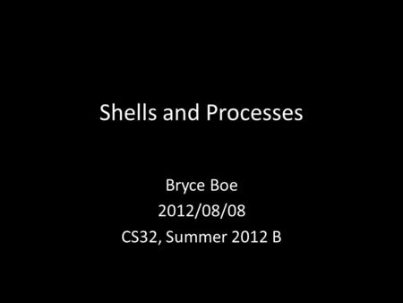 Shells and Processes Bryce Boe 2012/08/08 CS32, Summer 2012 B.