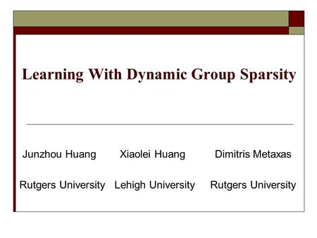 Learning With Dynamic Group Sparsity Junzhou Huang Xiaolei Huang Dimitris Metaxas Rutgers University Lehigh University Rutgers University.