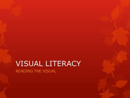 VISUAL LITERACY READING THE VISUAL. WHAT IS VISUAL LITERACY?  Visual literacy is a term used to describe being able to read texts that are not just words.