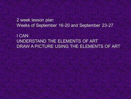 1 2 week lesson plan Weeks of September 16-20 and September 23-27 I CAN: UNDERSTAND THE ELEMENTS OF ART DRAW A PICTURE USING THE ELEMENTS OF ART.