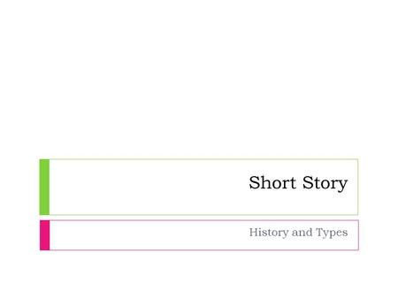 Short Story History and Types. A Brief History  In English Literature, the Short Story genre is a new- comer.  Unlike dramas, novels, and essays, short.
