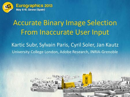 Accurate Binary Image Selection From Inaccurate User Input Kartic Subr, Sylvain Paris, Cyril Soler, Jan Kautz University College London, Adobe Research,