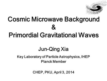 Cosmic Microwave Background & Primordial Gravitational Waves Jun-Qing Xia Key Laboratory of Particle Astrophysics, IHEP Planck Member CHEP, PKU, April.