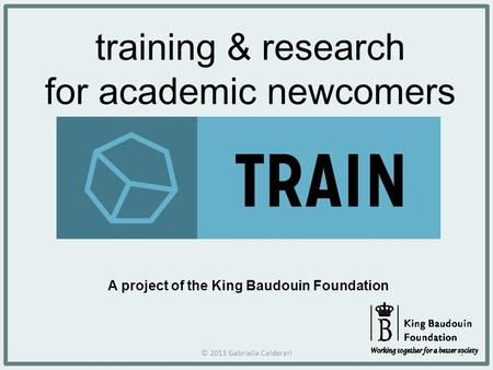 Training & research for academic newcomers A project of the King Baudouin Foundation © 2013 Gabriella Calderari1.