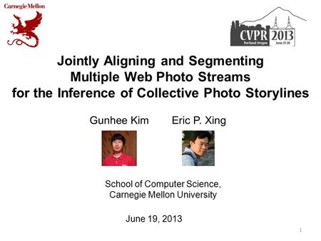 Jointly Aligning and Segmenting Multiple Web Photo Streams for the Inference of Collective Photo Storylines Gunhee Kim Eric P. Xing 1 School of Computer.