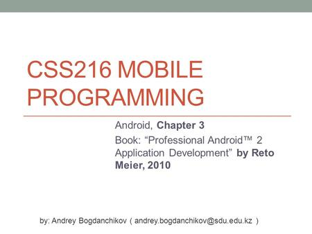"CSS216 MOBILE PROGRAMMING Android, Chapter 3 Book: ""Professional Android™ 2 Application Development"" by Reto Meier, 2010 by: Andrey Bogdanchikov ("