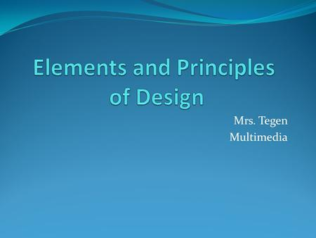 Mrs. Tegen Multimedia. Design Elements and Principles describe fundamental ideas about the practice of good visual design that are assumed to be the basis.