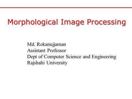 Morphological Image Processing Md. Rokanujjaman Assistant Professor Dept of Computer Science and Engineering Rajshahi University.