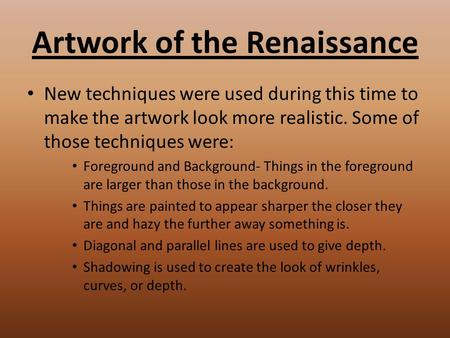 Artwork of the Renaissance New techniques were used during this time to make the artwork look more realistic. Some of those techniques were: Foreground.