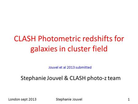 CLASH Photometric redshifts for galaxies in cluster field Stephanie Jouvel & CLASH photo-z team London sept 20131Stephanie Jouvel Jouvel et al 2013 submitted.