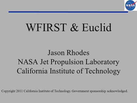 WFIRST & Euclid Jason Rhodes NASA Jet Propulsion Laboratory California Institute of Technology Copyright 2011 California Institute of Technology. Government.