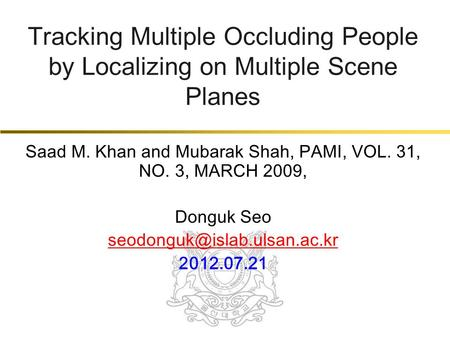 Tracking Multiple Occluding People by Localizing on Multiple Scene Planes Saad M. Khan and Mubarak Shah, PAMI, VOL. 31, NO. 3, MARCH 2009, Donguk Seo