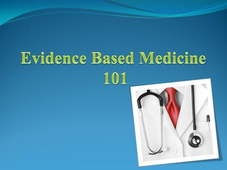 Objective What is EBM. How to apply it. How to make evidence base presentation.