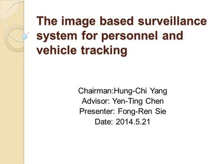 The image based surveillance system for personnel and vehicle tracking Chairman:Hung-Chi Yang Advisor: Yen-Ting Chen Presenter: Fong-Ren Sie Date: 2014.5.21.
