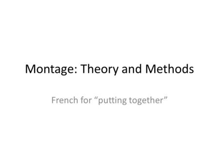 "Montage: Theory and Methods French for ""putting together"""