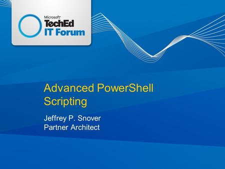 Advanced PowerShell Scripting Jeffrey P. Snover Partner Architect.