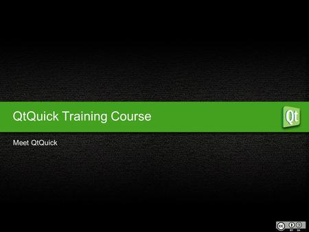 QtQuick Training Course Meet QtQuick. What is Qt? Why use Qt? Who uses Qt? 1 QtQuick Meet QtQuick Objectives Creating the file Background Foreground elements.