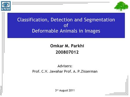 IIIT Hyderabad Classification, Detection and Segmentation of Deformable Animals in Images Advisers: Prof. C.V. Jawahar Prof. A. P.Zisserman 3 rd August.
