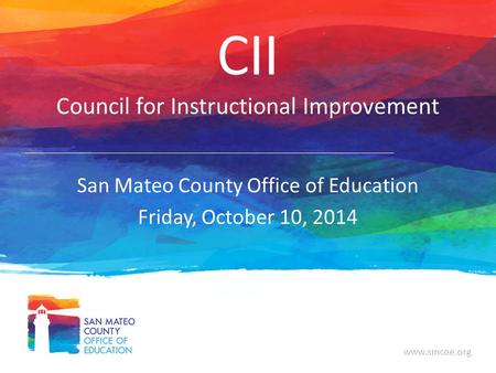 Www.smcoe.org CII Council for Instructional Improvement San Mateo County Office of Education Friday, October 10, 2014.