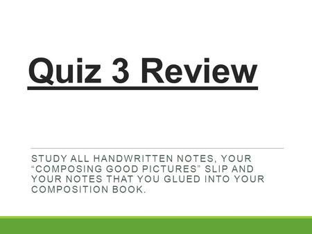 "Quiz 3 Review STUDY ALL HANDWRITTEN NOTES, YOUR ""COMPOSING GOOD PICTURES"" SLIP AND YOUR NOTES THAT YOU GLUED INTO YOUR COMPOSITION BOOK."