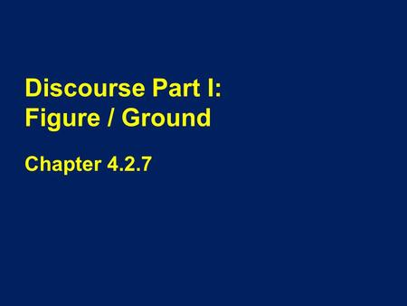 Discourse Part I: Figure / Ground Chapter 4.2.7. Overview When we look at a picture we see both the foreground or the focus of the picture (often people)