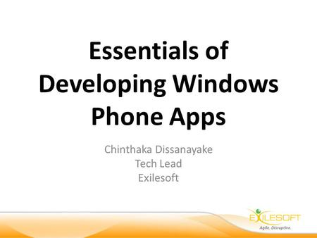 Essentials of Developing Windows Phone Apps Chinthaka Dissanayake Tech Lead Exilesoft.