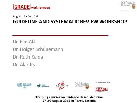 August 27 - 30, 2012 GUIDELINE AND SYSTEMATIC REVIEW WORKSHOP Dr. Elie Akl Dr. Holger Schünemann Dr. Ruth Kalda Dr. Alar Irs.